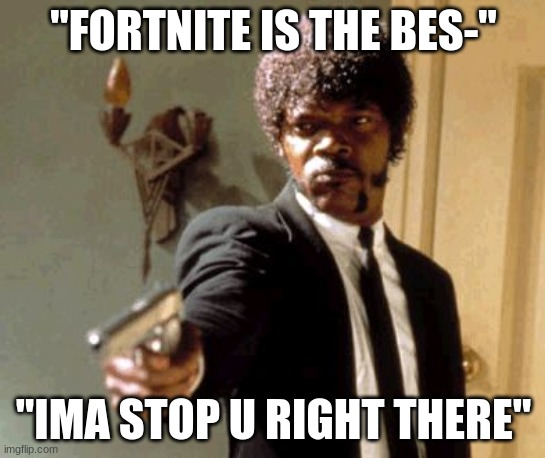 "Say That Again I Dare You Meme |  ""FORTNITE IS THE BES-""; ""IMA STOP U RIGHT THERE"" 