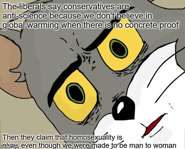 Unsettled Tom | The liberals say conservatives are anti-science because we don't believe in global warming when there is no concrete proof Then they claim t | image tagged in memes,unsettled tom | made w/ Imgflip meme maker