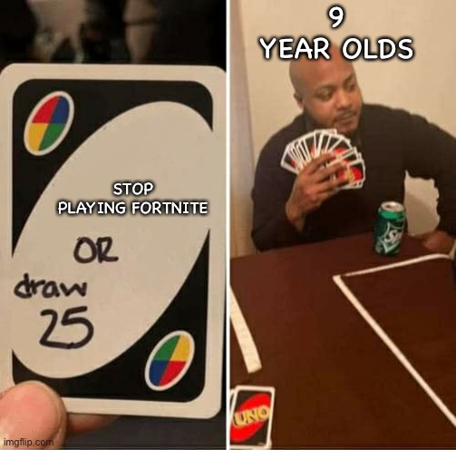 UNO or Draw 25 |  9 YEAR OLDS; STOP PLAYING FORTNITE | image tagged in uno or draw 25 | made w/ Imgflip meme maker