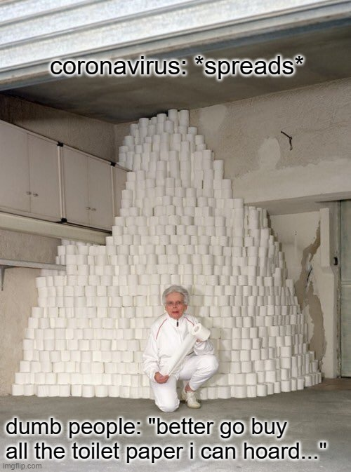 "WTH is everyone hoarding toilet paper? It's a respiratory illness people! |  coronavirus: *spreads*; dumb people: ""better go buy all the toilet paper i can hoard..."" 