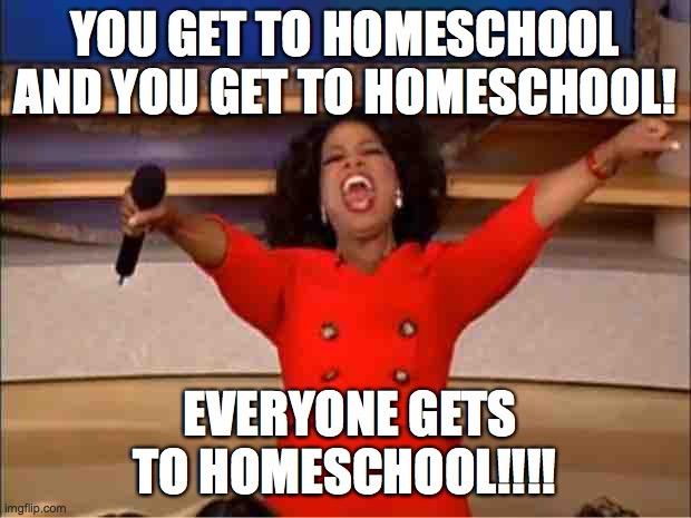 Oprah You Get A Meme | YOU GET TO HOMESCHOOL AND YOU GET TO HOMESCHOOL! EVERYONE GETS TO HOMESCHOOL!!!! | image tagged in memes,oprah you get a | made w/ Imgflip meme maker