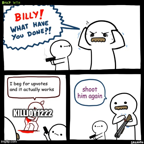 Billy, What Have You Done |  I beg for upvotes and it actually works; shoot him again; KILLJOY1222 | image tagged in billy what have you done | made w/ Imgflip meme maker