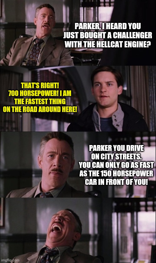 Horsepower.....how much you can use depends entirely on the cars around you | PARKER, I HEARD YOU JUST BOUGHT A CHALLENGER WITH THE HELLCAT ENGINE? THAT'S RIGHT! 700 HORSEPOWER! I AM THE FASTEST THING ON THE ROAD AROUN | image tagged in memes,spiderman laugh,muscle car,horsepower | made w/ Imgflip meme maker