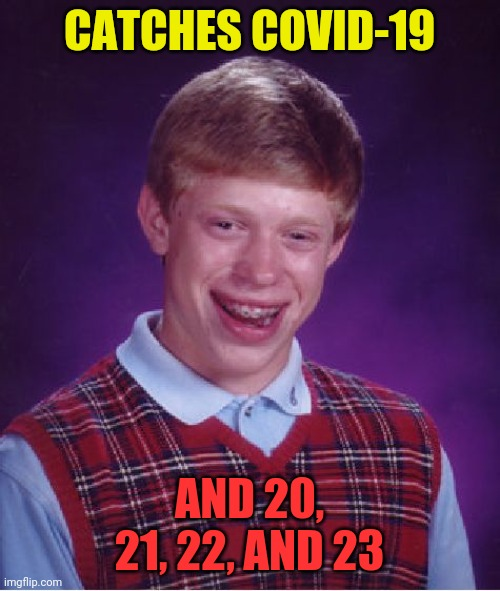 Bad Luck Brian |  CATCHES COVID-19; AND 20, 21, 22, AND 23 | image tagged in memes,bad luck brian | made w/ Imgflip meme maker