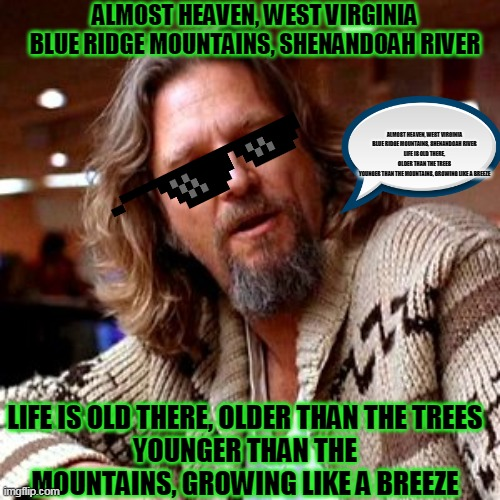 Confused Lebowski | ALMOST HEAVEN, WEST VIRGINIA BLUE RIDGE MOUNTAINS, SHENANDOAH RIVER LIFE IS OLD THERE, OLDER THAN THE TREES YOUNGER THAN THE MOUNTAINS, GROW | image tagged in memes,confused lebowski | made w/ Imgflip meme maker