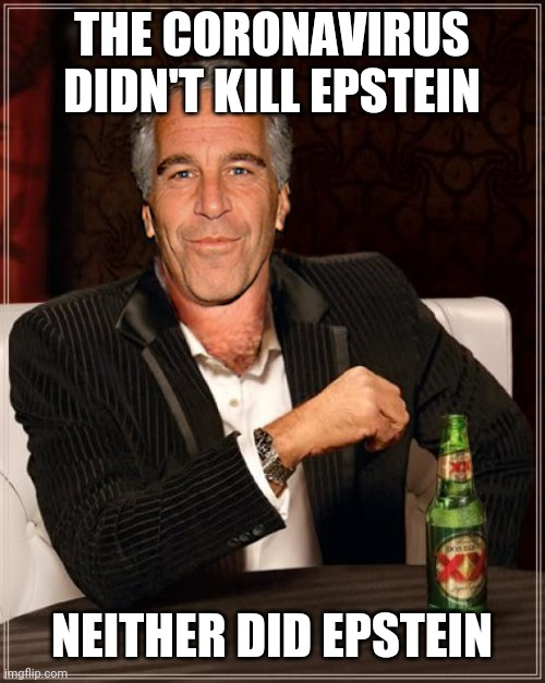 The Most Interesting Epstein |  THE CORONAVIRUS DIDN'T KILL EPSTEIN; NEITHER DID EPSTEIN | image tagged in the most interesting epstein | made w/ Imgflip meme maker