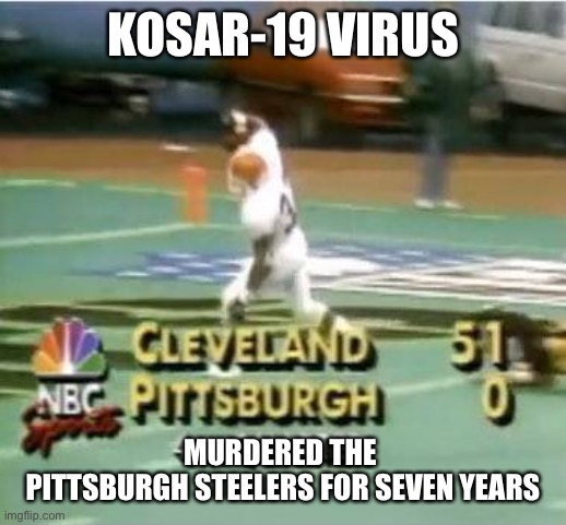 Kosar-19 Virus |  KOSAR-19 VIRUS; MURDERED THE  PITTSBURGH STEELERS FOR SEVEN YEARS | image tagged in cleveland browns,coronavirus,virus,nfl memes,nfl,pittsburgh steelers | made w/ Imgflip meme maker