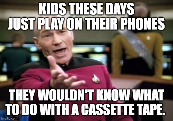 Picard Wtf | KIDS THESE DAYS JUST PLAY ON THEIR PHONES THEY WOULDN'T KNOW WHAT TO DO WITH A CASSETTE TAPE. | image tagged in memes,picard wtf | made w/ Imgflip meme maker