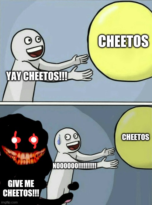 Running Away Balloon Meme |  CHEETOS; YAY CHEETOS!!! CHEETOS; NOOOOOO!!!!!!!!!! GIVE ME CHEETOS!!! | image tagged in memes,running away balloon | made w/ Imgflip meme maker