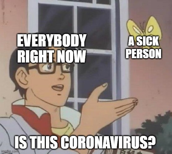 Paranoia |  A SICK PERSON; EVERYBODY RIGHT NOW; IS THIS CORONAVIRUS? | image tagged in memes,is this a pigeon,coronavirus,covid-19,disease,2020 | made w/ Imgflip meme maker