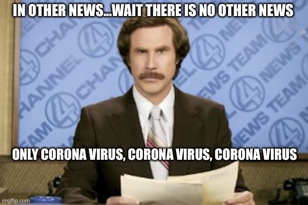 Ron Burgundy |  IN OTHER NEWS...WAIT THERE IS NO OTHER NEWS; ONLY CORONA VIRUS, CORONA VIRUS, CORONA VIRUS | image tagged in memes,ron burgundy | made w/ Imgflip meme maker
