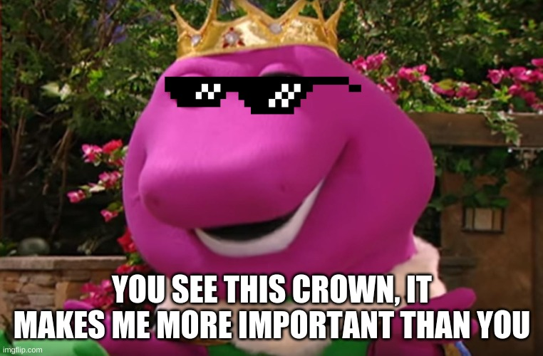 BARNEY THUG LIFE |  YOU SEE THIS CROWN, IT MAKES ME MORE IMPORTANT THAN YOU | image tagged in barney,barney the dinosaur,crown,king,thug life | made w/ Imgflip meme maker