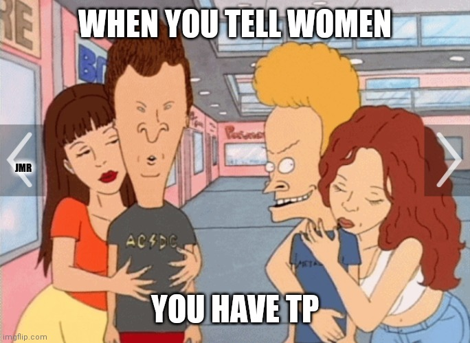 Who thought TP would be worth so much? |  WHEN YOU TELL WOMEN; JMR; YOU HAVE TP | image tagged in beavis and butthead,tp,toilet paper,women,ladies,girls | made w/ Imgflip meme maker