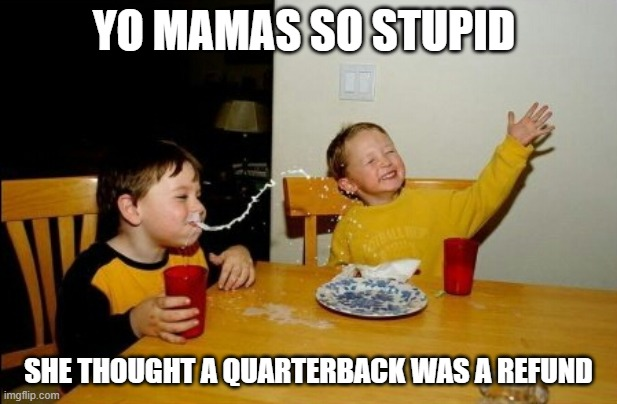 Yo Mamas So Fat Meme |  YO MAMAS SO STUPID; SHE THOUGHT A QUARTERBACK WAS A REFUND | image tagged in memes,yo mamas so fat | made w/ Imgflip meme maker