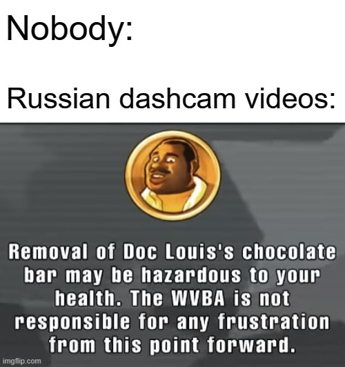 I Mean, It Makes Sense, Right? |  Nobody:; Russian dashcam videos: | image tagged in health warning punch out,memes,punch out | made w/ Imgflip meme maker