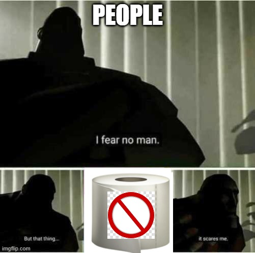 Panic over toilet paper | PEOPLE | image tagged in i fear no man,memes,no more toilet paper,coronavirus,sold out | made w/ Imgflip meme maker