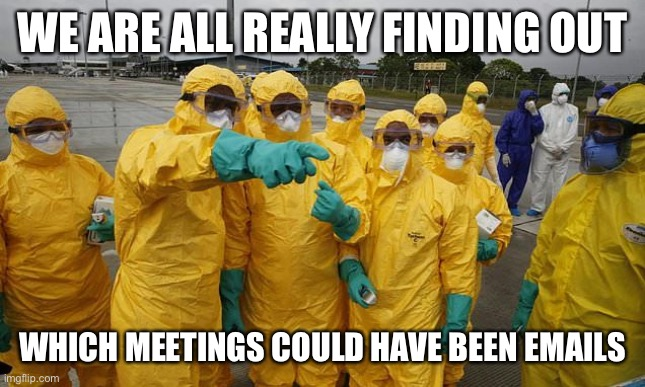 Coronavirus Body suit |  WE ARE ALL REALLY FINDING OUT; WHICH MEETINGS COULD HAVE BEEN EMAILS | image tagged in coronavirus body suit | made w/ Imgflip meme maker