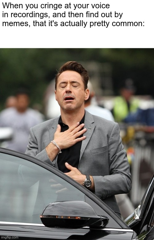 Relatable. |  When you cringe at your voice in recordings, and then find out by memes, that it's actually pretty common: | image tagged in relief,voice,video,cringe,robert downey jr,relatable | made w/ Imgflip meme maker