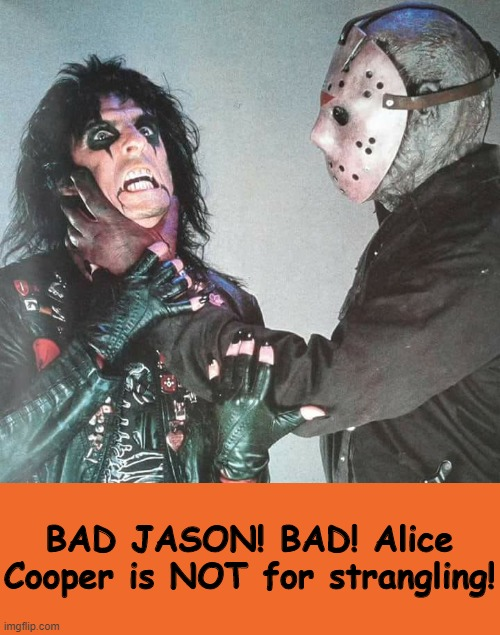 Happy Friday the 13th, Folks! |  BAD JASON! BAD! Alice Cooper is NOT for strangling! | image tagged in memes,friday the 13th,jason voorhees,alice cooper | made w/ Imgflip meme maker