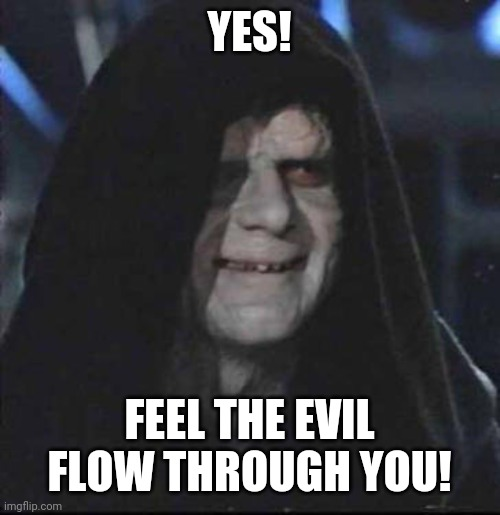 Sidious Error Meme | YES! FEEL THE EVIL FLOW THROUGH YOU! | image tagged in memes,sidious error | made w/ Imgflip meme maker