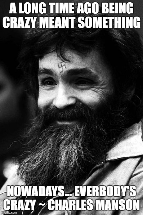 CHARLIE'S LAST TWEET |  A LONG TIME AGO BEING CRAZY MEANT SOMETHING; NOWADAYS... EVERBODY'S CRAZY ~ CHARLES MANSON | image tagged in manson,crazy,corona,news,social media | made w/ Imgflip meme maker