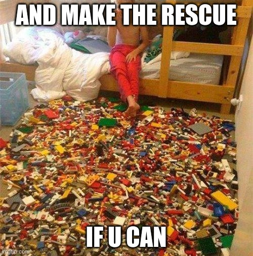 AND MAKE THE RESCUE IF U CAN | image tagged in lego obstacle | made w/ Imgflip meme maker