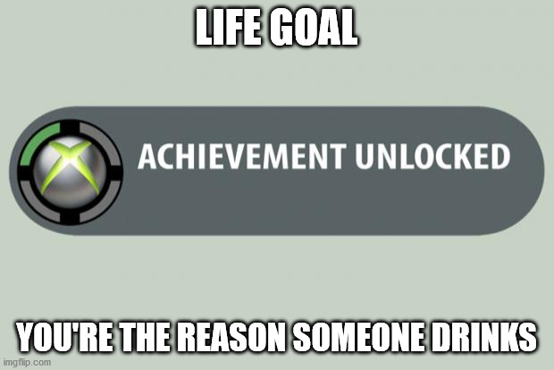 achievement unlocked |  LIFE GOAL; YOU'RE THE REASON SOMEONE DRINKS | image tagged in achievement unlocked | made w/ Imgflip meme maker
