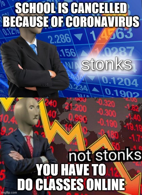 School's cancelled | SCHOOL IS CANCELLED BECAUSE OF CORONAVIRUS YOU HAVE TO DO CLASSES ONLINE | image tagged in stonks not stonks,stonks,not stonks,coronavirus,covid-19,school | made w/ Imgflip meme maker