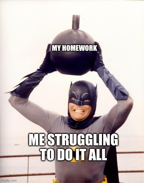 batman bomb | MY HOMEWORK ME STRUGGLING TO DO IT ALL | image tagged in batman bomb | made w/ Imgflip meme maker