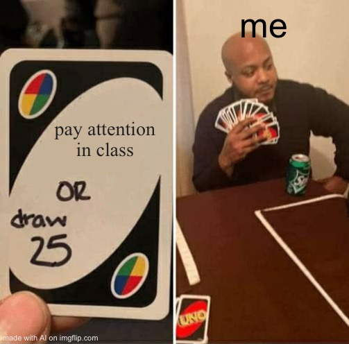 UNO Draw 25 Cards Meme | pay attention in class me | image tagged in memes,uno draw 25 cards | made w/ Imgflip meme maker