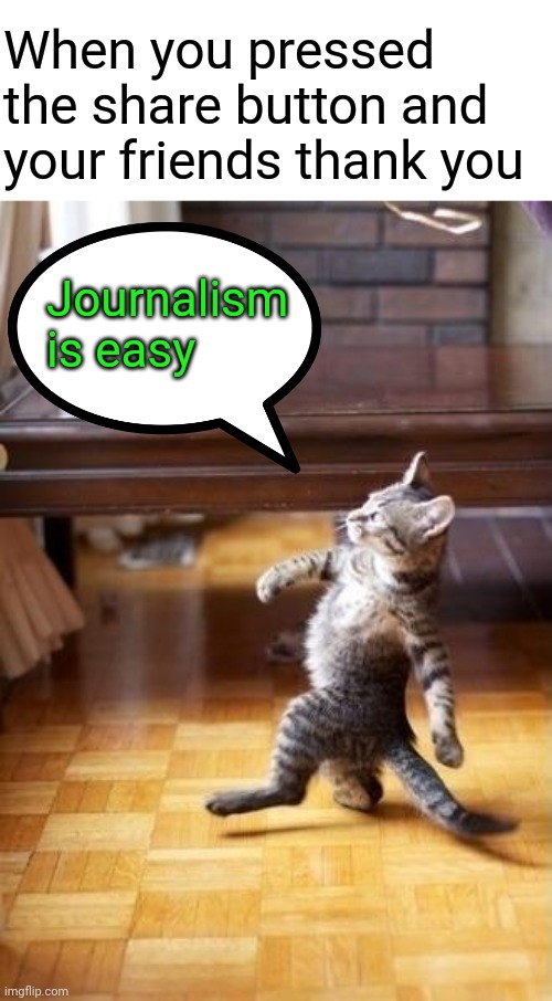 Cool Cat Stroll | When you pressed the share button and your friends thank you Journalism is easy | image tagged in memes,cool cat stroll | made w/ Imgflip meme maker