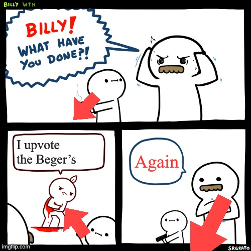 Billy, What Have You Done | I upvote the Beger's Again | image tagged in billy what have you done | made w/ Imgflip meme maker