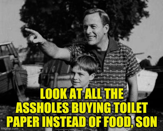 Douche-Preppers |  LOOK AT ALL THE ASSHOLES BUYING TOILET PAPER INSTEAD OF FOOD, SON | image tagged in memes,coronavirus,prepping,look son,assholes | made w/ Imgflip meme maker