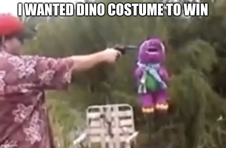 I WANTED DINO COSTUME TO WIN | image tagged in die barny | made w/ Imgflip meme maker