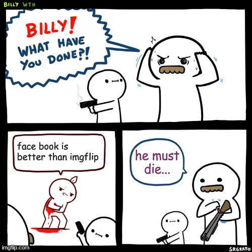 Billy, What Have You Done | face book is better than imgflip he must die... | image tagged in billy what have you done | made w/ Imgflip meme maker