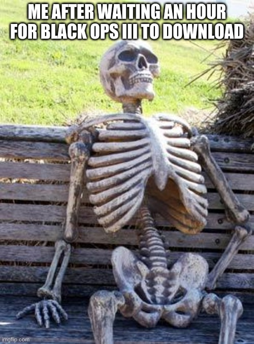 Waiting Skeleton | ME AFTER WAITING AN HOUR FOR BLACK OPS III TO DOWNLOAD | image tagged in memes,waiting skeleton,black ops 3,black ops,call of duty,skeleton waiting | made w/ Imgflip meme maker