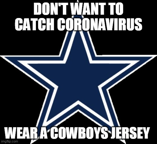 Dallas Cowboys |  DON'T WANT TO CATCH CORONAVIRUS; WEAR A COWBOYS JERSEY | image tagged in memes,dallas cowboys | made w/ Imgflip meme maker