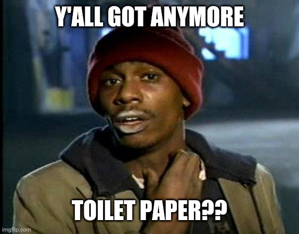 dave chappelle |  Y'ALL GOT ANYMORE; TOILET PAPER?? | image tagged in dave chappelle | made w/ Imgflip meme maker