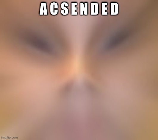 A c S e N d E d |  A C S E N D E D | image tagged in ascension | made w/ Imgflip meme maker