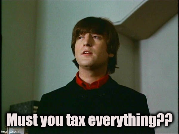 John Lennon | Must you tax everything?? | image tagged in john lennon | made w/ Imgflip meme maker