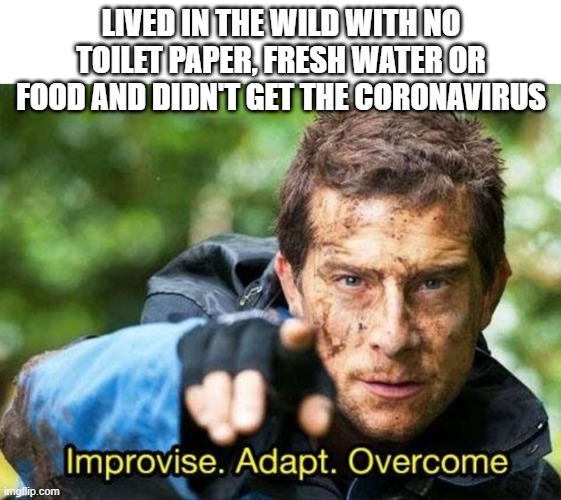 We can all learn something from this! |  LIVED IN THE WILD WITH NO TOILET PAPER, FRESH WATER OR FOOD AND DIDN'T GET THE CORONAVIRUS | image tagged in bear grylls improvise adapt overcome,coronavirus,memes,funny,educational | made w/ Imgflip meme maker