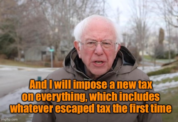 Bernie Sanders Support | And I will impose a new tax on everything, which includes whatever escaped tax the first time | image tagged in bernie sanders support | made w/ Imgflip meme maker