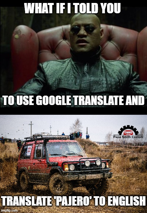 You really should do this. |  WHAT IF I TOLD YOU; TO USE GOOGLE TRANSLATE AND; TRANSLATE 'PAJERO' TO ENGLISH | image tagged in what if i told you,mitsubishi,cars,spanish,car memes,names for things | made w/ Imgflip meme maker