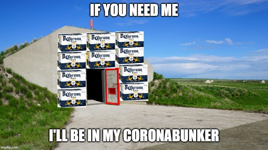 IF YOU NEED ME I'LL BE IN MY CORONABUNKER | image tagged in corona bunker | made w/ Imgflip meme maker