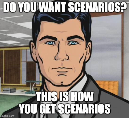 Archer Meme | DO YOU WANT SCENARIOS? THIS IS HOW YOU GET SCENARIOS | image tagged in memes,archer | made w/ Imgflip meme maker
