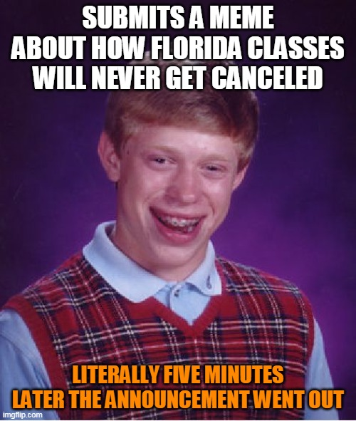 I guess I should be happy about this |  SUBMITS A MEME ABOUT HOW FLORIDA CLASSES WILL NEVER GET CANCELED; LITERALLY FIVE MINUTES LATER THE ANNOUNCEMENT WENT OUT | image tagged in memes,bad luck brian,coronavirus,school | made w/ Imgflip meme maker