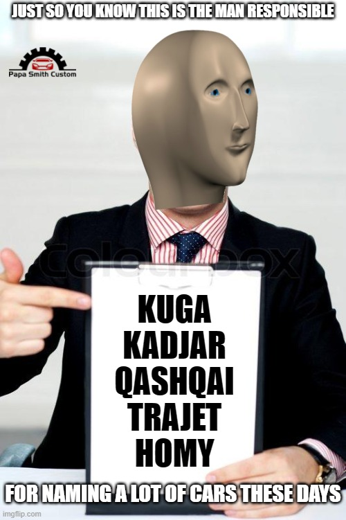 It's obvious now... |  JUST SO YOU KNOW THIS IS THE MAN RESPONSIBLE; KUGA KADJAR QASHQAI TRAJET HOMY; FOR NAMING A LOT OF CARS THESE DAYS | image tagged in clipboard,stonks,names for things,ford,renault,car memes | made w/ Imgflip meme maker