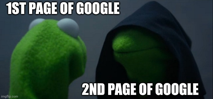 Evil Kermit Meme | 1ST PAGE OF GOOGLE 2ND PAGE OF GOOGLE | image tagged in memes,evil kermit | made w/ Imgflip meme maker