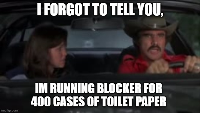 smokey and the toilet paper |  I FORGOT TO TELL YOU, IM RUNNING BLOCKER FOR 400 CASES OF TOILET PAPER | image tagged in toilet paper,corona,epidemic,trans am,burt reynolds | made w/ Imgflip meme maker
