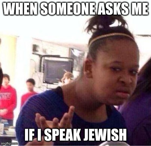 Wut? |  WHEN SOMEONE ASKS ME; IF I SPEAK JEWISH | image tagged in wut | made w/ Imgflip meme maker